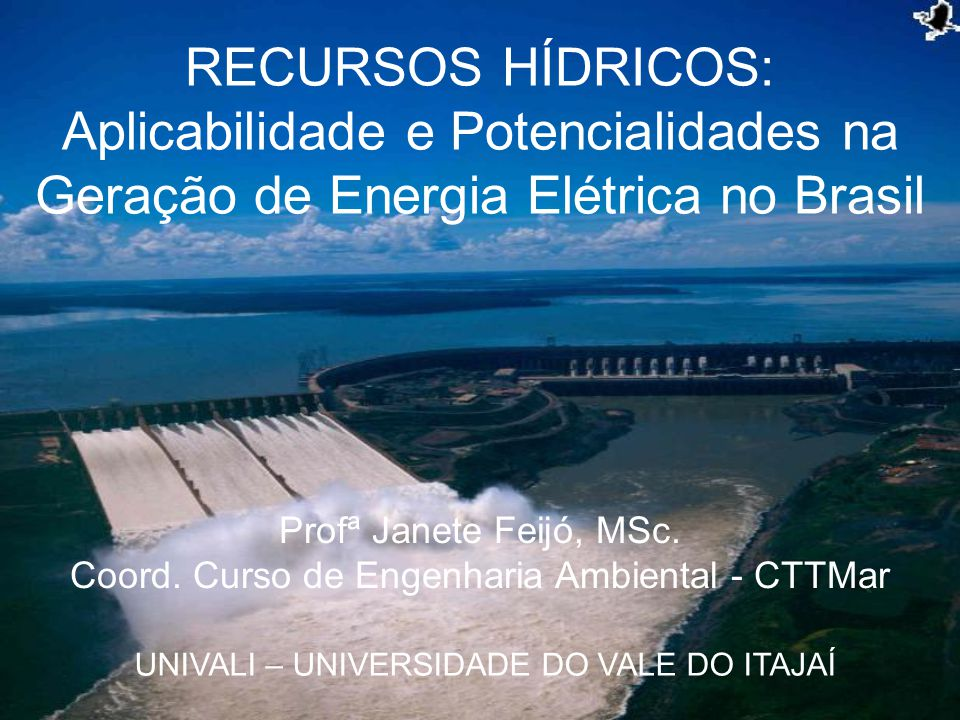 RECURSOS HÍDRICOS: Aplicabilidade e Potencialidades na Geração de Energia Elétrica no Brasil UNIVALI – UNIVERSIDADE DO VALE DO ITAJAÍ Profª Janete Fei