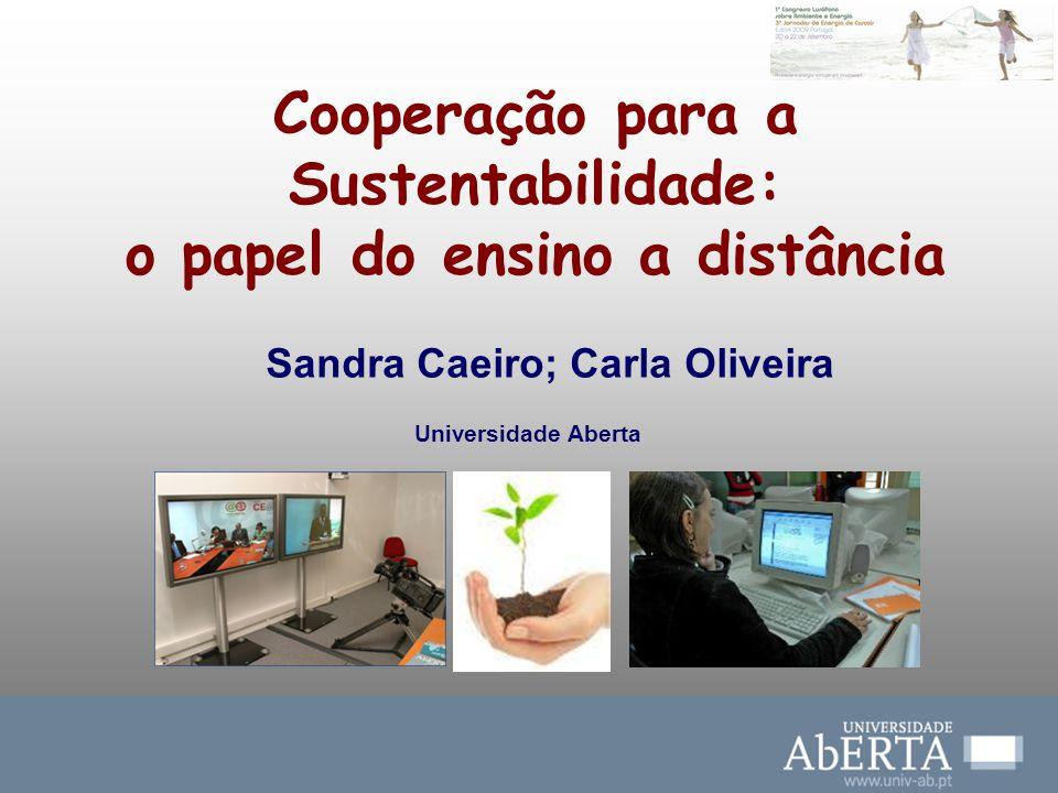 Cooperação para a Sustentabilidade: o papel do ensino a distância Sandra Caeiro; Carla Oliveira Universidade Aberta