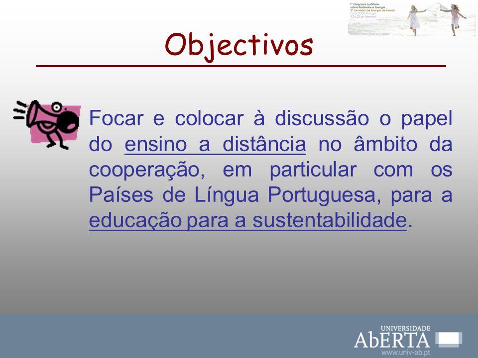 Objectivos Focar e colocar à discussão o papel do ensino a distância no âmbito da cooperação, em particular com os Países de Língua Portuguesa, para a