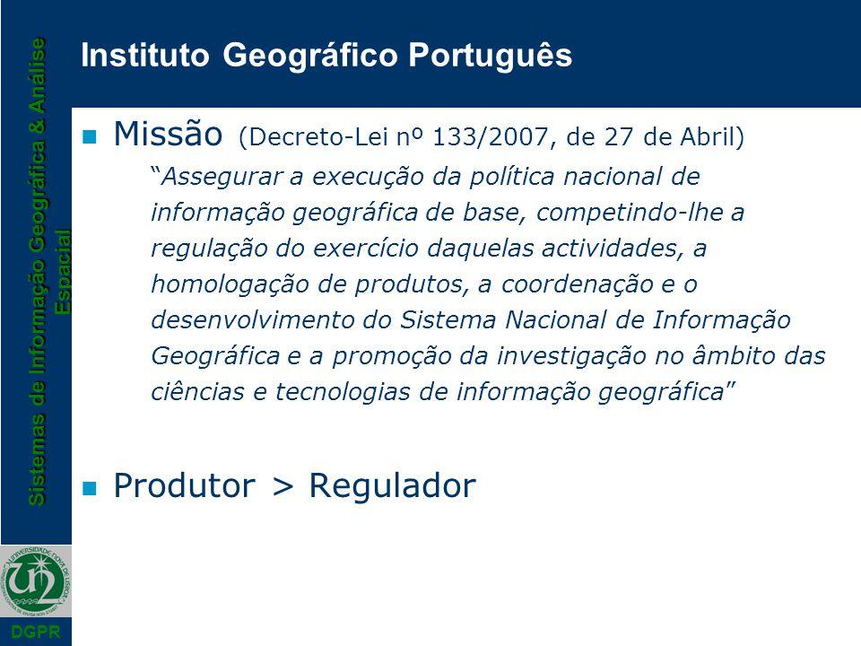 Sistemas de Informação Geográfica & Análise Espacial DGPR Instituto Geográfico Português n Missão (Decreto-Lei nº 133/2007, de 27 de Abril) Assegurar