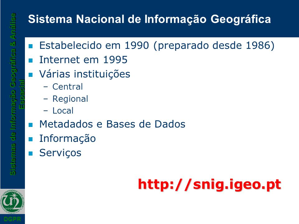Sistemas de Informação Geográfica & Análise Espacial DGPR n Estabelecido em 1990 (preparado desde 1986) n Internet em 1995 n Várias instituições –Cent
