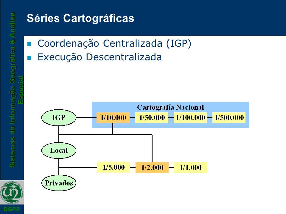 Sistemas de Informação Geográfica & Análise Espacial DGPR Séries Cartográficas n Coordenação Centralizada (IGP) n Execução Descentralizada