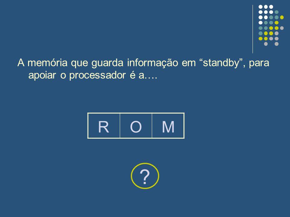 A memória que guarda informação em standby, para apoiar o processador é a…. ? ROM