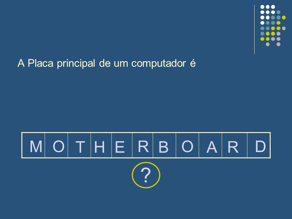 A Placa principal de um computador é ? MO THEB RO AR D