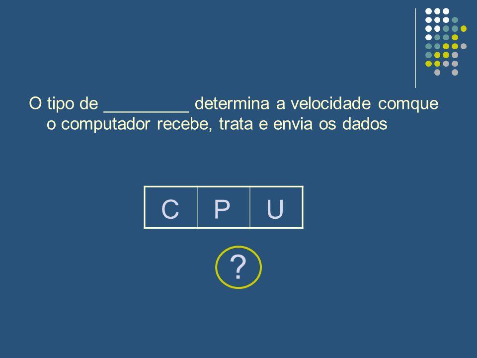O tipo de _________ determina a velocidade comque o computador recebe, trata e envia os dados ? CPU
