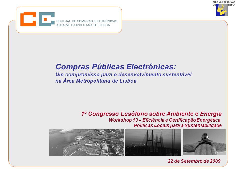 Compras Públicas Electrónicas: Um compromisso para o desenvolvimento sustentável na Área Metropolitana de Lisboa 1º Congresso Lusófono sobre Ambiente e Energia Workshop 13 – Eficiência e Certificação Energética Politicas Locais para a Sustentabilidade 22 de Setembro de 2009