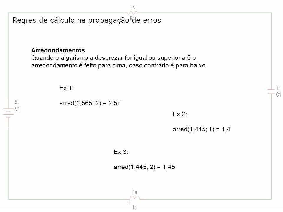Regras de cálculo na propagação de erros Arredondamentos Quando o algarismo a desprezar for igual ou superior a 5 o arredondamento é feito para cima,