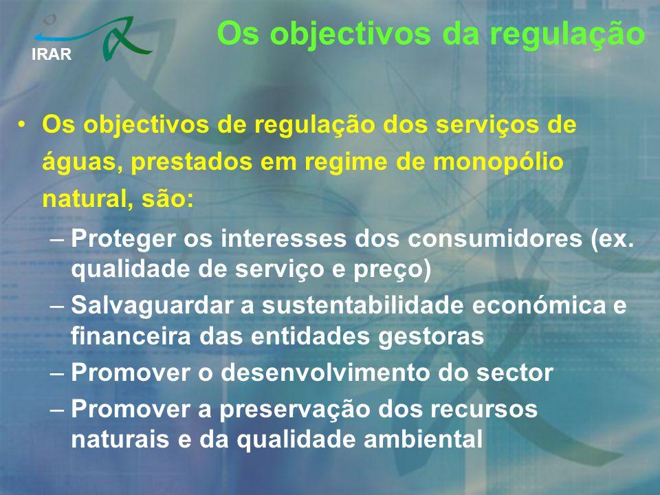 IRAR Os objectivos da regulação Os objectivos de regulação dos serviços de águas, prestados em regime de monopólio natural, são: –Proteger os interess