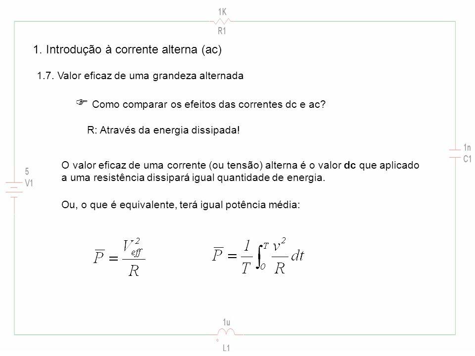 1. Introdução à corrente alterna (ac) 1.7. Valor eficaz de uma grandeza alternada Como comparar os efeitos das correntes dc e ac? R: Através da energi