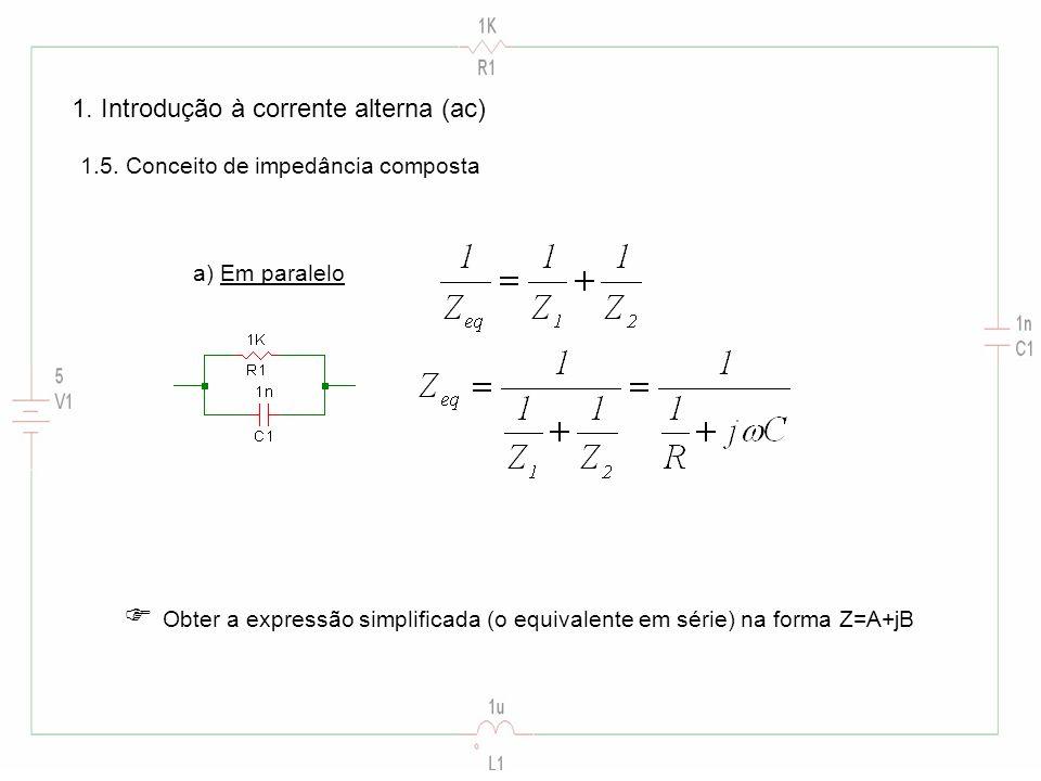 1. Introdução à corrente alterna (ac) 1.5. Conceito de impedância composta a) Em paralelo Obter a expressão simplificada (o equivalente em série) na f
