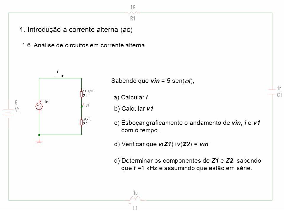 1. Introdução à corrente alterna (ac) 1.6. Análise de circuitos em corrente alterna Sabendo que vin = 5 sen( t), a) Calcular i i b) Calcular v1 d) Ver