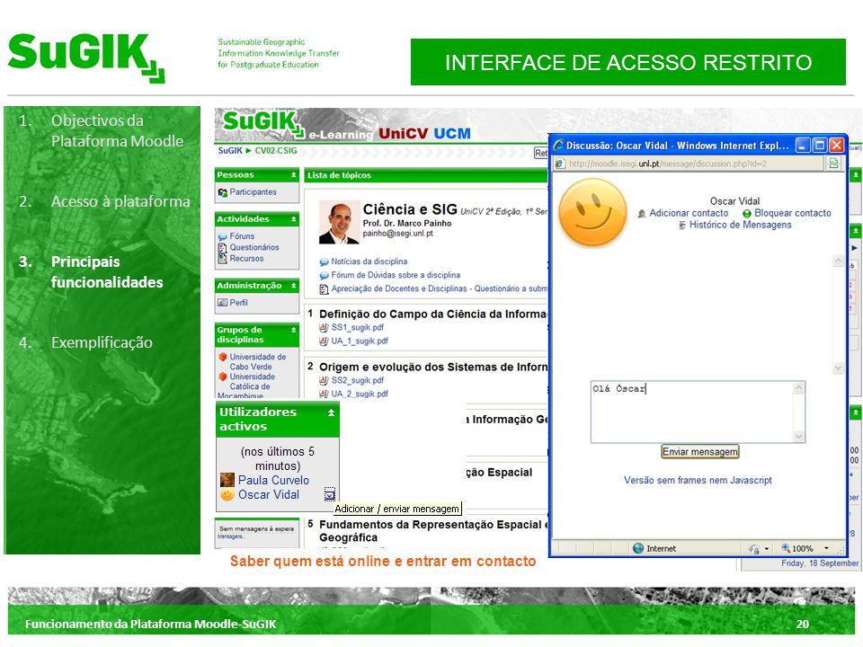 Funcionamento da Plataforma Moodle-SuGIK20 1.Objectivos da Plataforma Moodle 2.Acesso à plataforma 3.Principais funcionalidades 4.Exemplificação INTERFACE DE ACESSO RESTRITO Saber quem está online e entrar em contacto