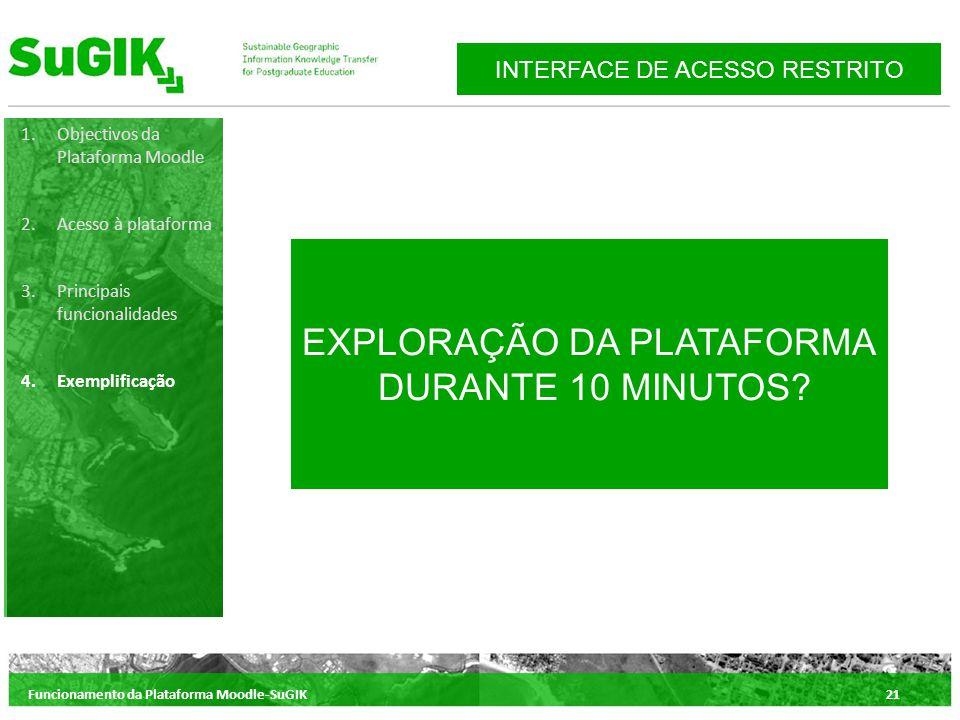 Funcionamento da Plataforma Moodle-SuGIK21 1.Objectivos da Plataforma Moodle 2.Acesso à plataforma 3.Principais funcionalidades 4.Exemplificação INTERFACE DE ACESSO RESTRITO EXPLORAÇÃO DA PLATAFORMA DURANTE 10 MINUTOS