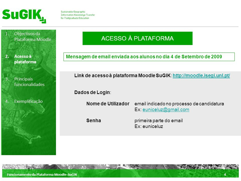 Funcionamento da Plataforma Moodle-SuGIK4 1.Objectivos da Plataforma Moodle 2.Acesso à plataforma 3.Principais funcionalidades 4.Exemplificação ACESSO À PLATAFORMA Mensagem de email enviada aos alunos no dia 4 de Setembro de 2009 Link de acesso à plataforma Moodle SuGIK: http://moodle.isegi.unl.pt/http://moodle.isegi.unl.pt/ Dados de Login: Nome de Utilizador email indicado no processo de candidatura Ex: euniceluz@gmail.comeuniceluz@gmail.com Senhaprimeira parte do email Ex: euniceluz
