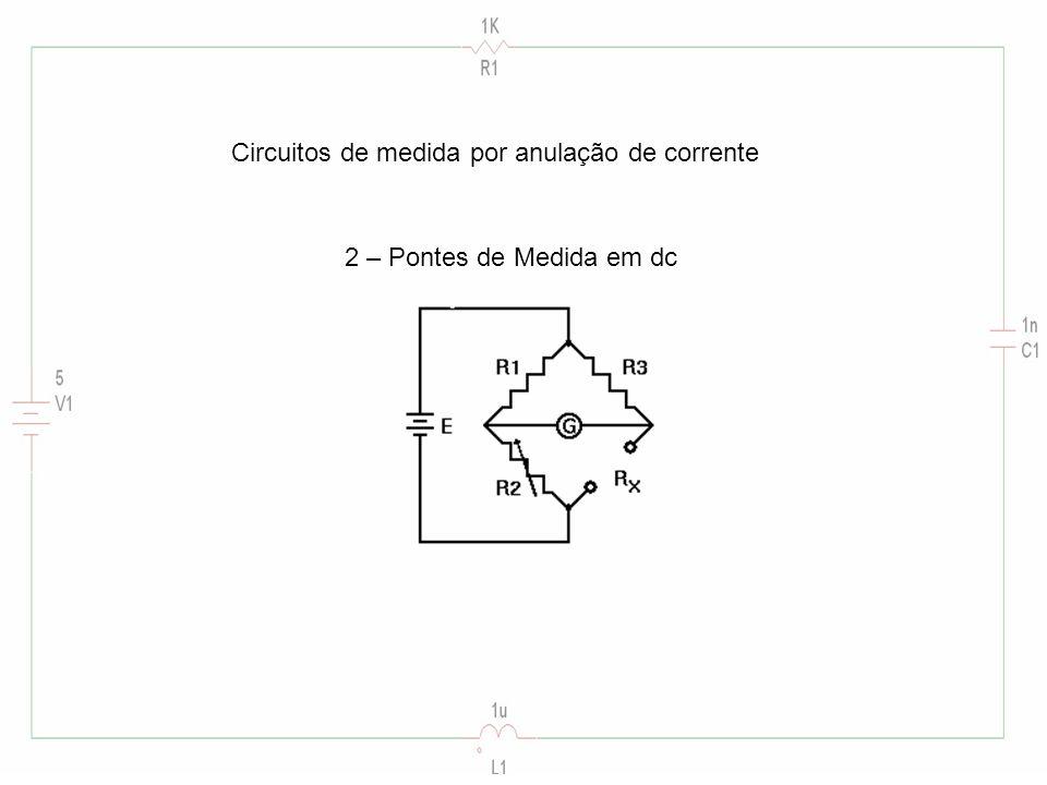 Circuitos de medida por anulação de corrente 2 – Pontes de Medida em dc