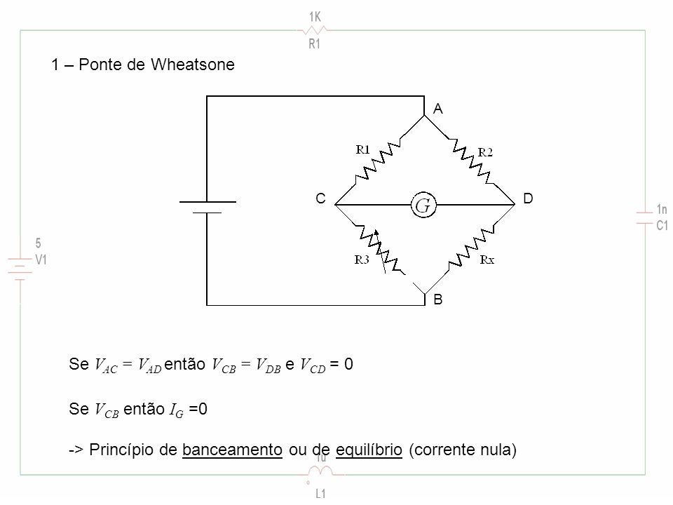 1 – Ponte de Wheatsone Se V AC = V AD então V CB = V DB e V CD = 0 Se V CB então I G =0 -> Princípio de banceamento ou de equilíbrio (corrente nula) A B CD
