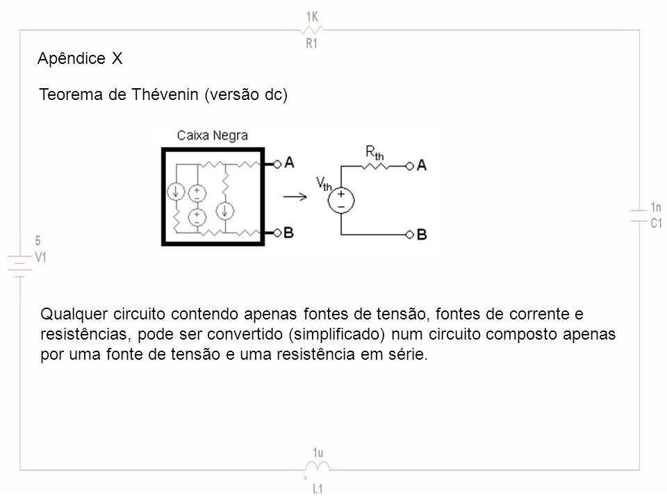 Apêndice X Teorema de Thévenin (versão dc) Qualquer circuito contendo apenas fontes de tensão, fontes de corrente e resistências, pode ser convertido (simplificado) num circuito composto apenas por uma fonte de tensão e uma resistência em série.