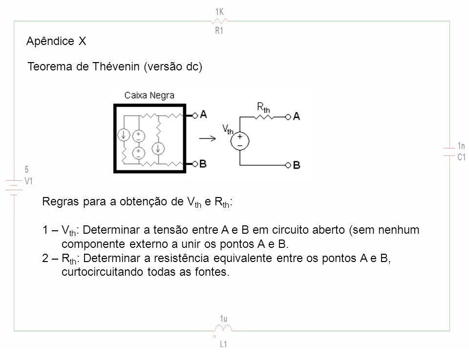 Apêndice X Teorema de Thévenin (versão dc) Regras para a obtenção de V th e R th : 1 – V th : Determinar a tensão entre A e B em circuito aberto (sem nenhum componente externo a unir os pontos A e B.