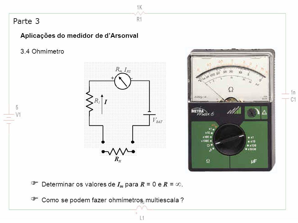 Aplicações do medidor de dArsonval 3.4 Ohmímetro Parte 3 RxRx I Determinar os valores de I m para R = 0 e R =. Como se podem fazer ohmímetros multiesc