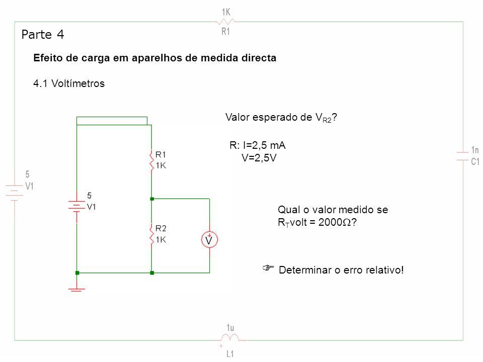 Efeito de carga em aparelhos de medida directa 4.1 Voltímetros Parte 4 Valor esperado de V R2 ? R: I=2,5 mA V=2,5V V Qual o valor medido se R T volt =