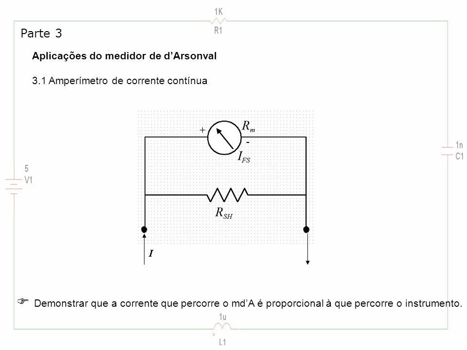 Aplicações do medidor de dArsonval 3.1 Amperímetro de corrente contínua Parte 3 I + - Demonstrar que a corrente que percorre o mdA é proporcional à qu