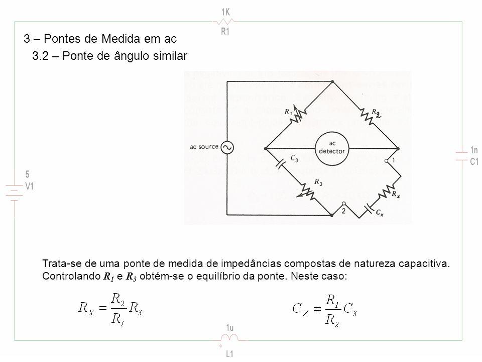 3 – Pontes de Medida em ac 3.2 – Ponte de ângulo similar Trata-se de uma ponte de medida de impedâncias compostas de natureza capacitiva. Controlando