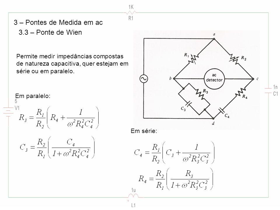 3 – Pontes de Medida em ac 3.3 – Ponte de Wien Permite medir impedâncias compostas de natureza capacitiva, quer estejam em série ou em paralelo. Em pa