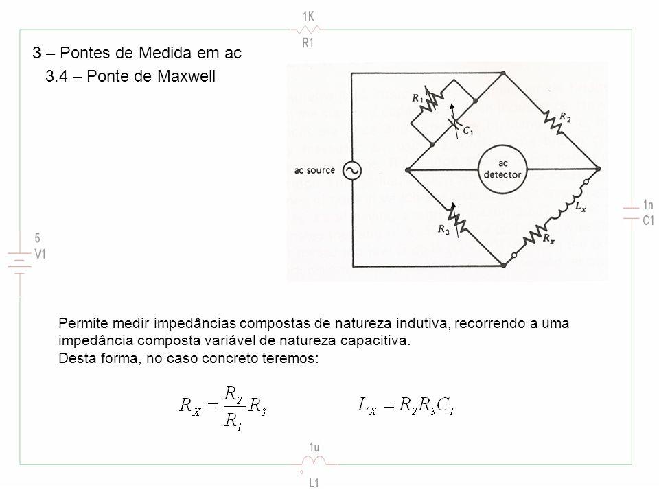 3 – Pontes de Medida em ac 3.4 – Ponte de Maxwell Permite medir impedâncias compostas de natureza indutiva, recorrendo a uma impedância composta variá