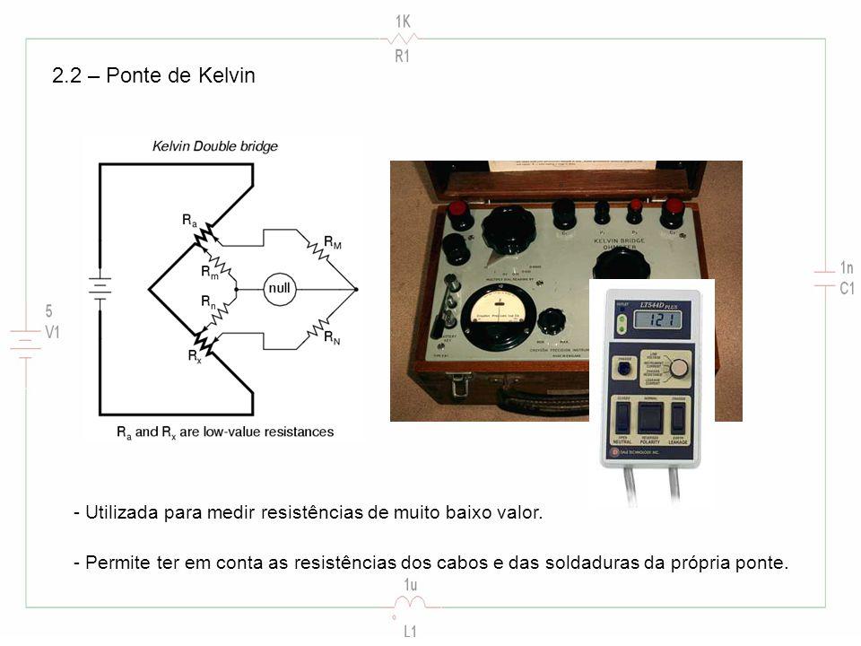 2.2 – Ponte de Kelvin - Utilizada para medir resistências de muito baixo valor. - Permite ter em conta as resistências dos cabos e das soldaduras da p