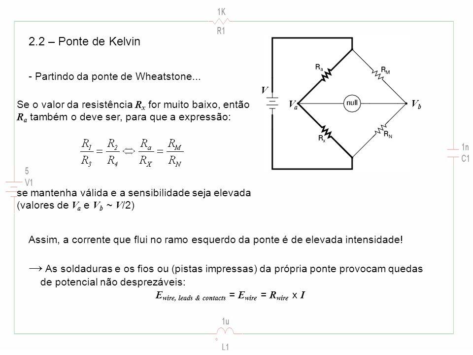 2.2 – Ponte de Kelvin - Partindo da ponte de Wheatstone... Se o valor da resistência R x for muito baixo, então R a também o deve ser, para que a expr