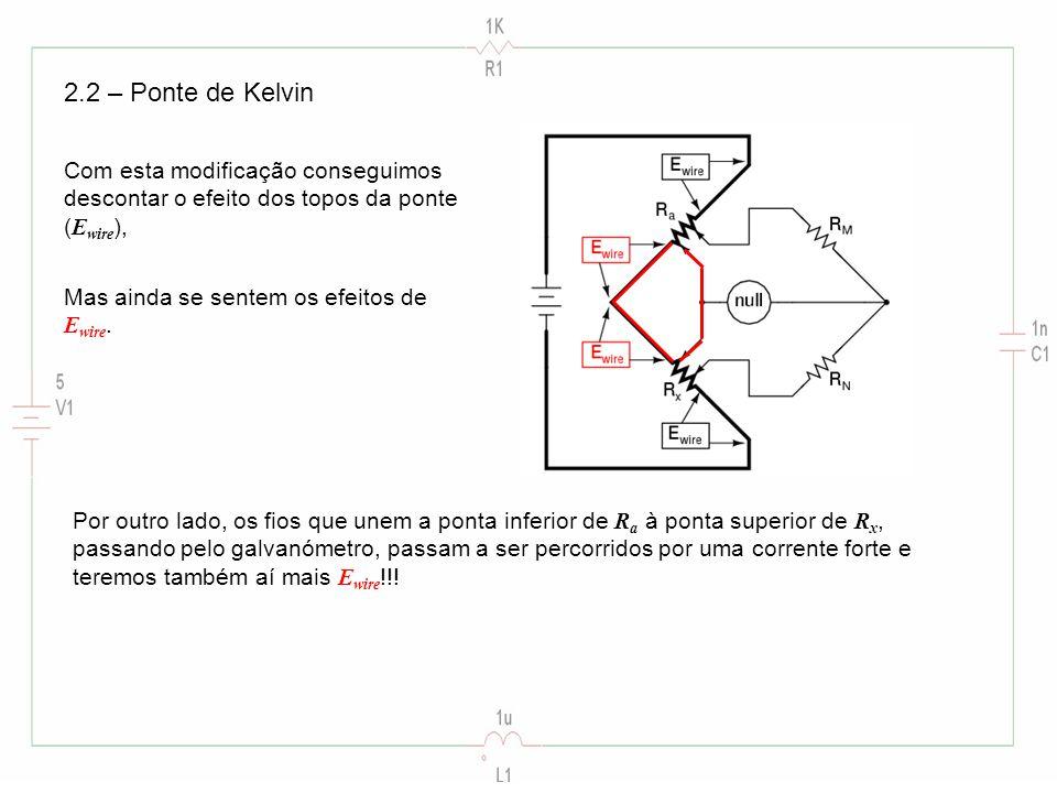 2.2 – Ponte de Kelvin Com esta modificação conseguimos descontar o efeito dos topos da ponte ( E wire ), Mas ainda se sentem os efeitos de E wire. Por