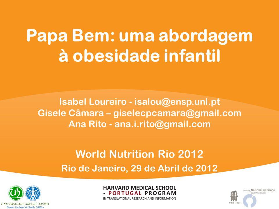 Papa Bem: uma abordagem à obesidade infantil World Nutrition Rio 2012 Rio de Janeiro, 29 de Abril de 2012 Isabel Loureiro - isalou@ensp.unl.pt Gisele Câmara – giselecpcamara@gmail.com Ana Rito - ana.i.rito@gmail.com