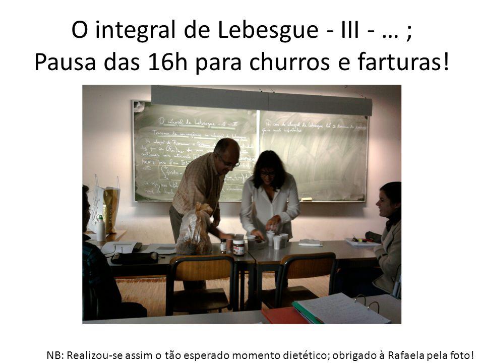 O integral de Lebesgue - III - … ; Pausa das 16h para churros e farturas! NB: Realizou-se assim o tão esperado momento dietético; obrigado à Rafaela p