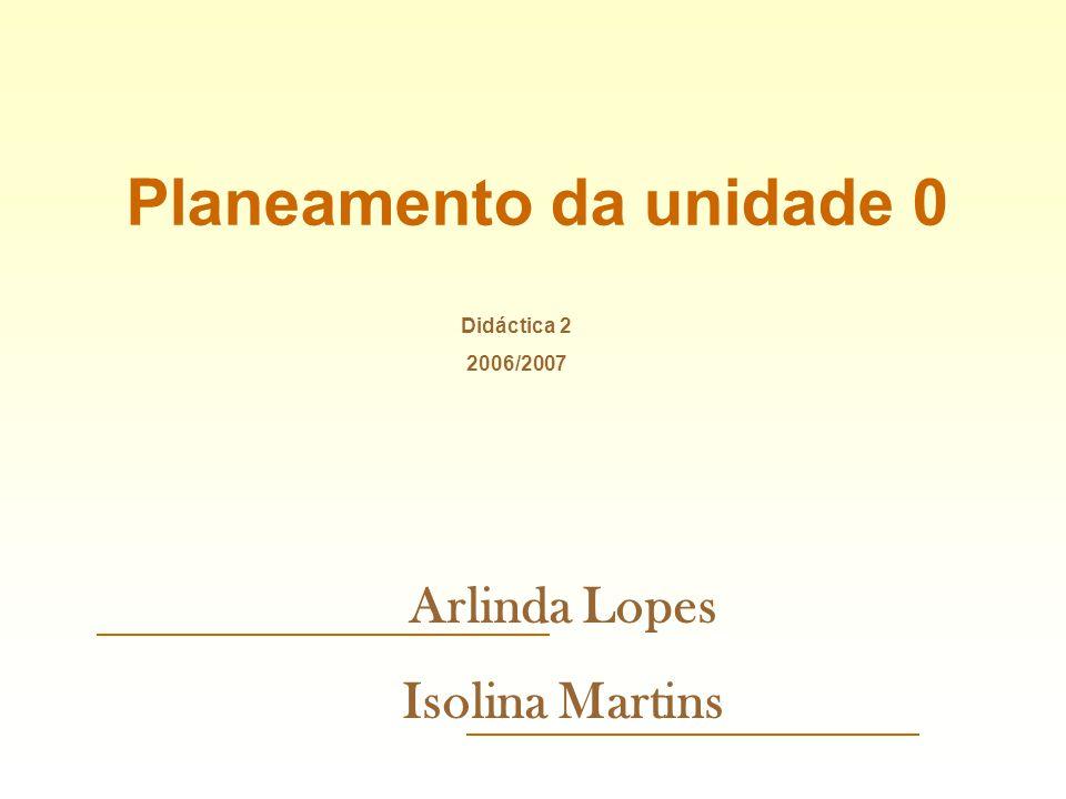 Planeamento da unidade 0 Arlinda Lopes Isolina Martins Didáctica 2 2006/2007