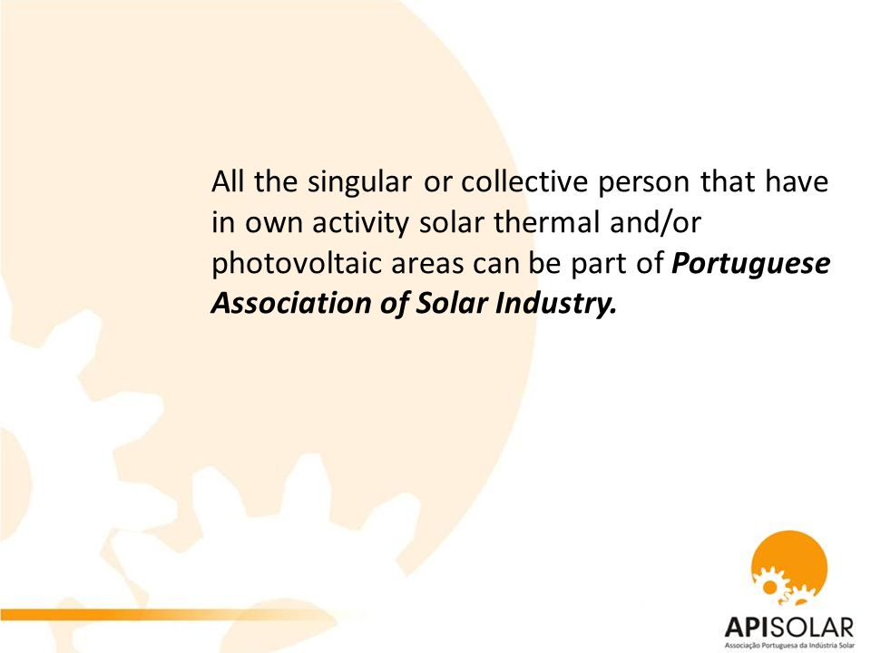 All the singular or collective person that have in own activity solar thermal and/or photovoltaic areas can be part of Portuguese Association of Solar Industry.