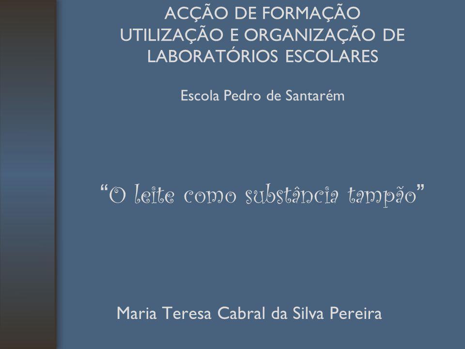 ACÇÃO DE FORMAÇÃO UTILIZAÇÃO E ORGANIZAÇÃO DE LABORATÓRIOS ESCOLARES Escola Pedro de Santarém O leite como substância tampão Maria Teresa Cabral da Si