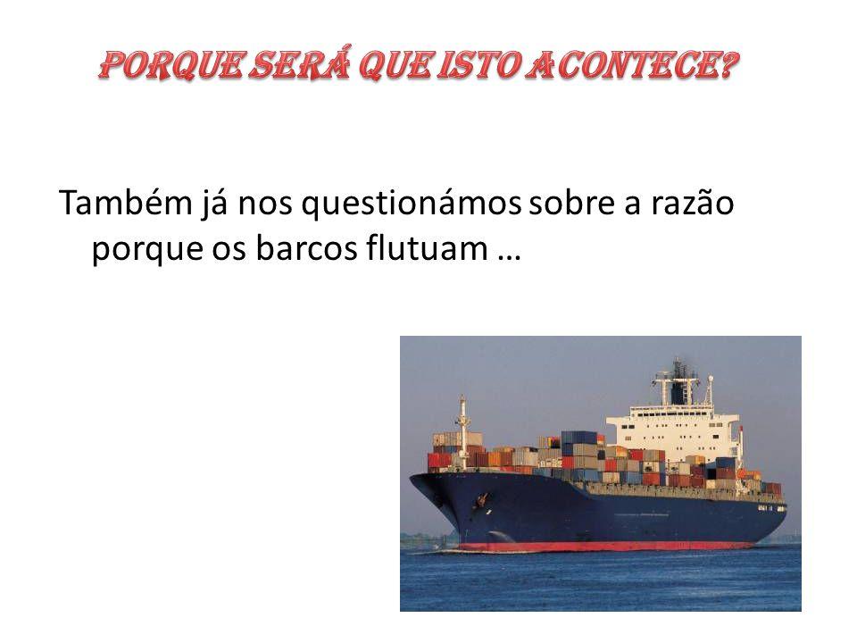 Também já nos questionámos sobre a razão porque os barcos flutuam …
