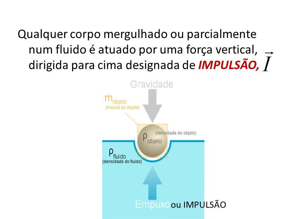 Qualquer corpo mergulhado ou parcialmente num fluido é atuado por uma força vertical, dirigida para cima designada de IMPULSÃO, ou IMPULSÃO