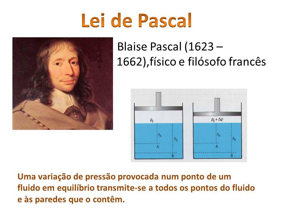 Blaise Pascal (1623 – 1662),físico e filósofo francês Uma variação de pressão provocada num ponto de um fluido em equilíbrio transmite-se a todos os p