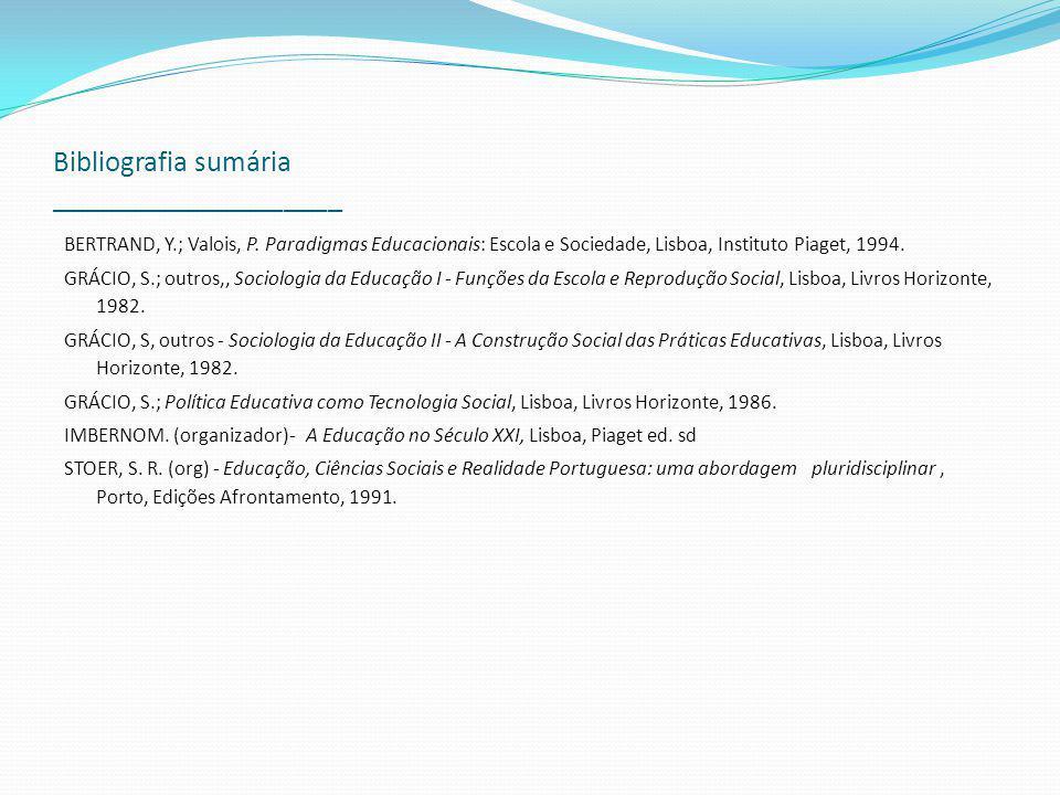 Bibliografia sumária ____________________ BERTRAND, Y.; Valois, P. Paradigmas Educacionais: Escola e Sociedade, Lisboa, Instituto Piaget, 1994. GRÁCIO