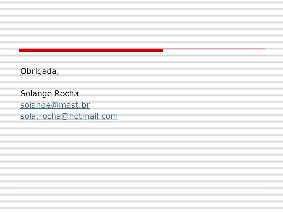 Obrigada, Solange Rocha solange@mast.br sola.rocha@hotmail.com