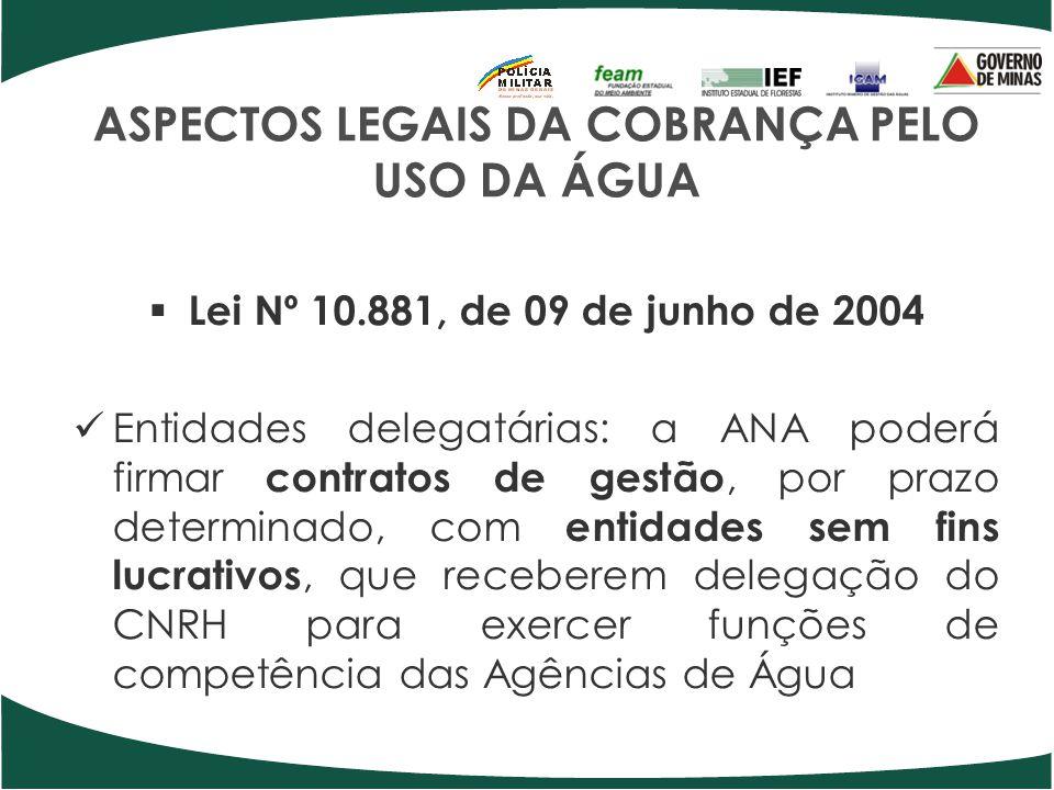 ASPECTOS LEGAIS DA COBRANÇA PELO USO DA ÁGUA Lei Nº 10.881, de 09 de junho de 2004 Entidades delegatárias: a ANA poderá firmar contratos de gestão, po