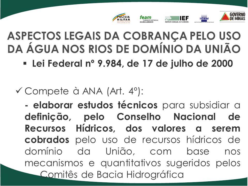 ASPECTOS LEGAIS DA COBRANÇA PELO USO DA ÁGUA NOS RIOS DE DOMÍNIO DA UNIÃO Lei Federal nº 9.984, de 17 de julho de 2000 Compete à ANA (Art. 4º): - elab