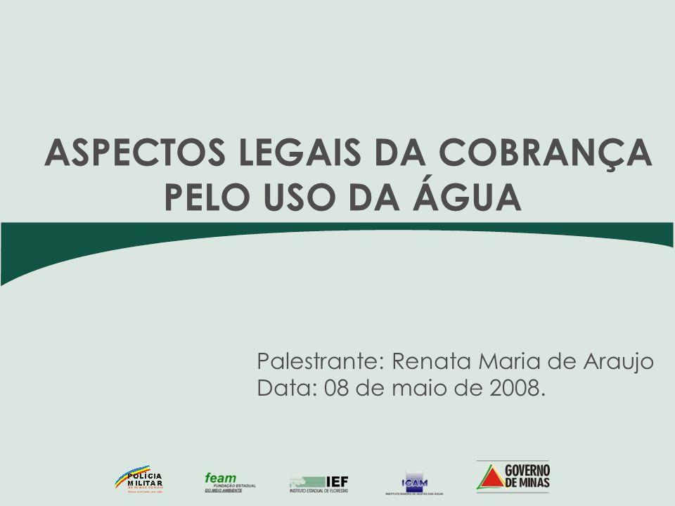 Palestrante: Renata Maria de Araujo Data: 08 de maio de 2008. ASPECTOS LEGAIS DA COBRANÇA PELO USO DA ÁGUA