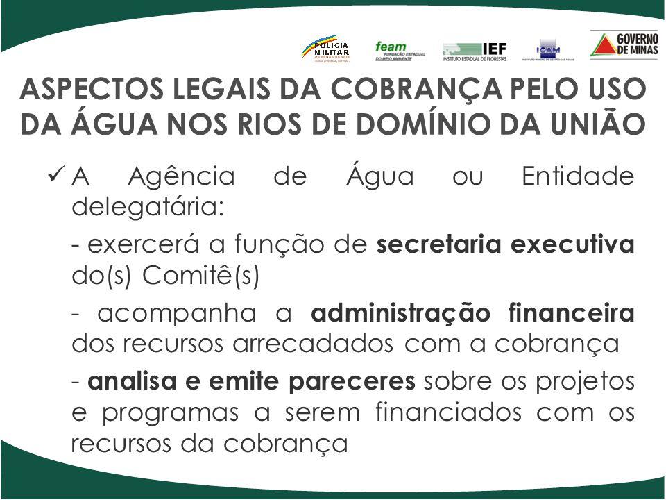 ASPECTOS LEGAIS DA COBRANÇA PELO USO DA ÁGUA NOS RIOS DE DOMÍNIO DA UNIÃO A Agência de Água ou Entidade delegatária: - exercerá a função de secretaria