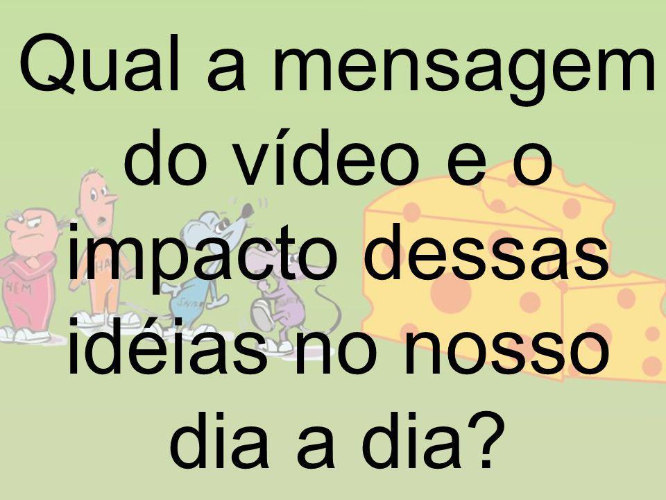 Qual a mensagem do vídeo e o impacto dessas idéias no nosso dia a dia?