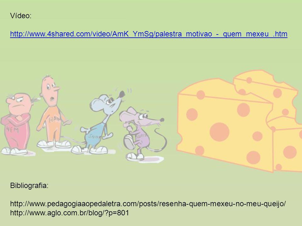 Bibliografia: http://www.pedagogiaaopedaletra.com/posts/resenha-quem-mexeu-no-meu-queijo/ http://www.aglo.com.br/blog/?p=801 Vídeo: http://www.4shared