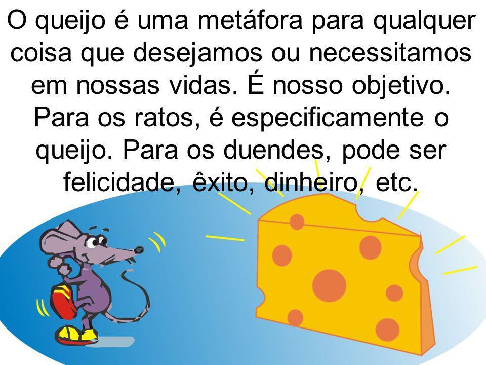 O queijo é uma metáfora para qualquer coisa que desejamos ou necessitamos em nossas vidas. É nosso objetivo. Para os ratos, é especificamente o queijo