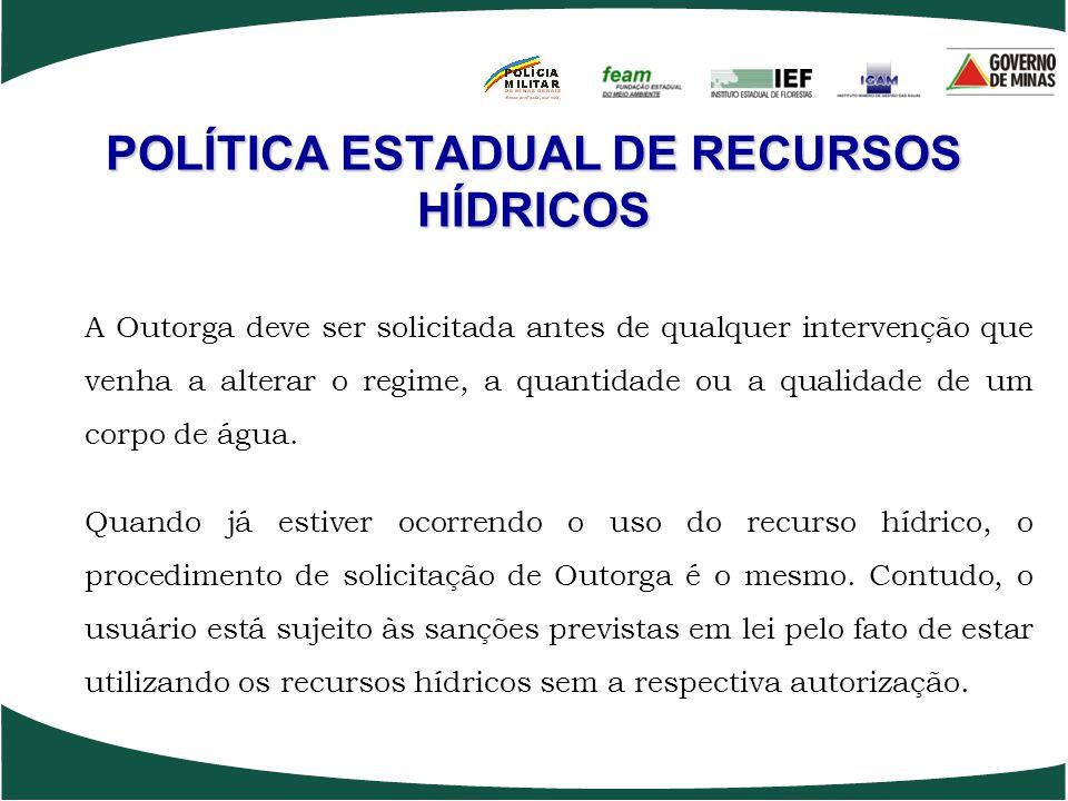POLÍTICA ESTADUAL DE RECURSOS HÍDRICOS A Outorga deve ser solicitada antes de qualquer intervenção que venha a alterar o regime, a quantidade ou a qua