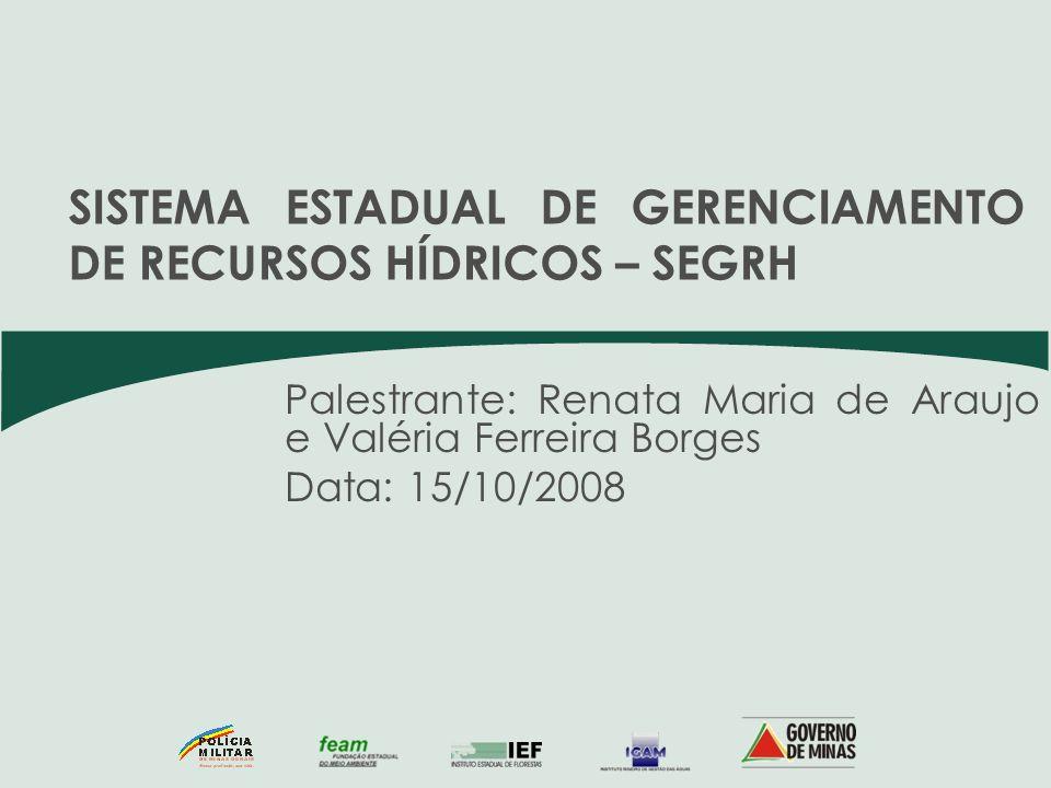 Palestrante: Renata Maria de Araujo e Valéria Ferreira Borges Data: 15/10/2008 SISTEMA ESTADUAL DE GERENCIAMENTO DE RECURSOS HÍDRICOS – SEGRH